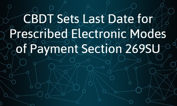 CBDT Sets Last Date for Prescribed Electronic Modes of Payment Section 269SU