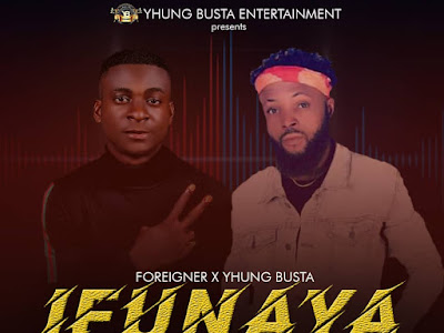 DOWNLOAD MUSIC: Yhung Busta X Foreigner - Ifunanya