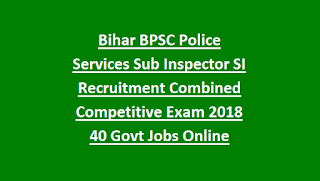 Bihar BPSC Police Services Sub Inspector SI Recruitment Combined Competitive Exam Notification 2018 40 Govt Jobs Online