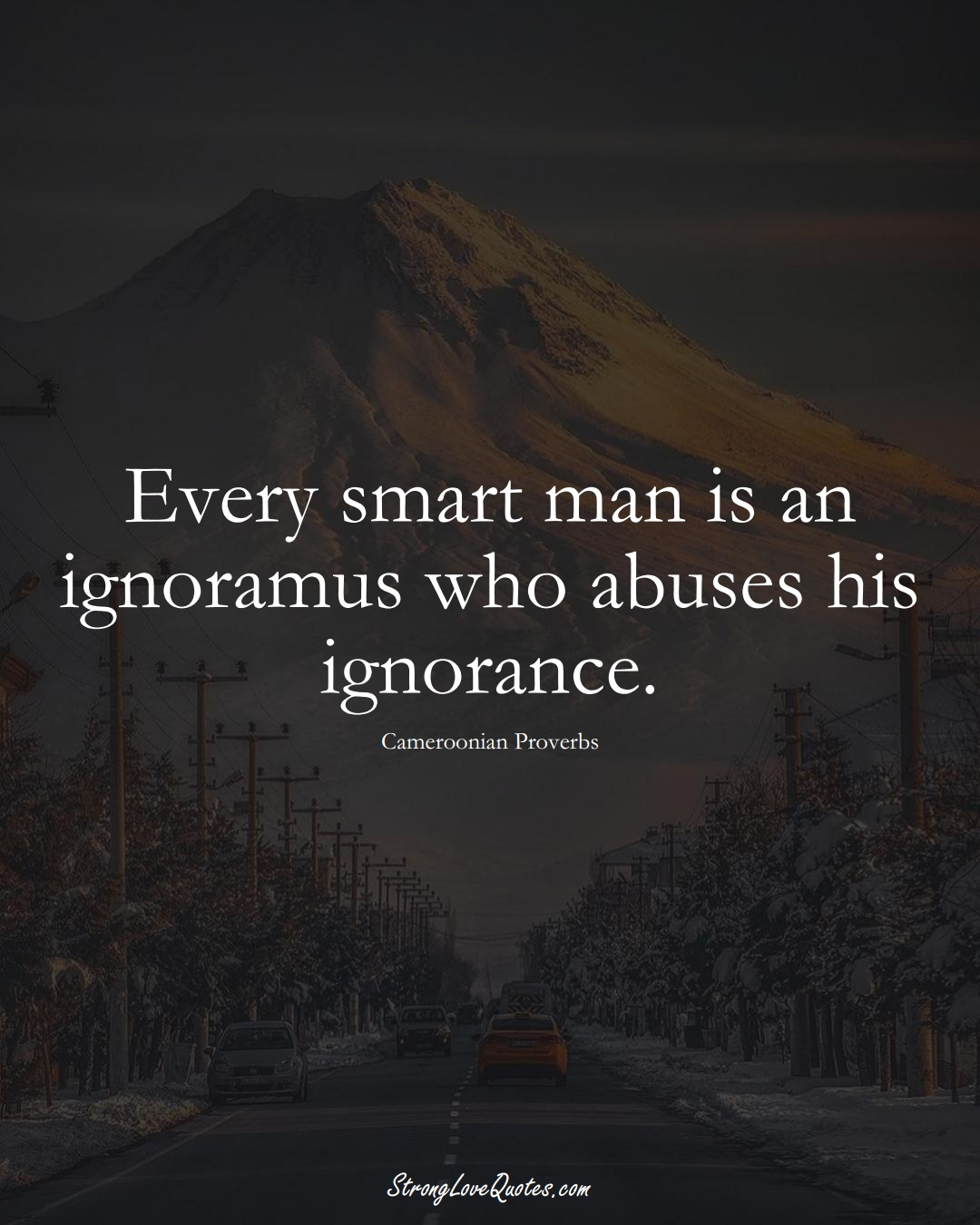 Every smart man is an ignoramus who abuses his ignorance. (Cameroonian Sayings);  #AfricanSayings