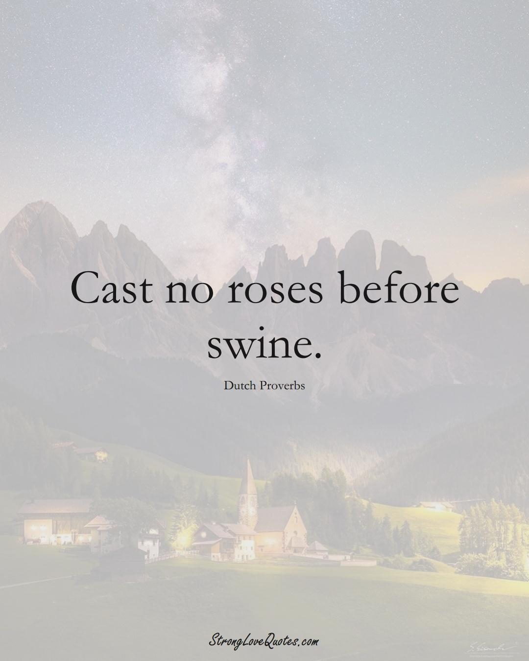 Cast no roses before swine. (Dutch Sayings);  #EuropeanSayings
