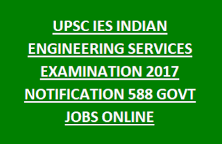 UPSC IES INDIAN ENGINEERING SERVICES EXAMINATION 2017 NOTIFICATION 588 GOVT JOBS ONLINE