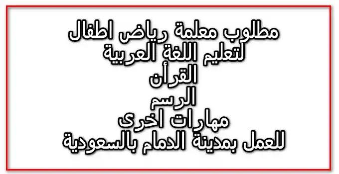 مطلوب معلمة رياض اطفال للعمل بمدرسة بمدينة الدمام بالسعودية