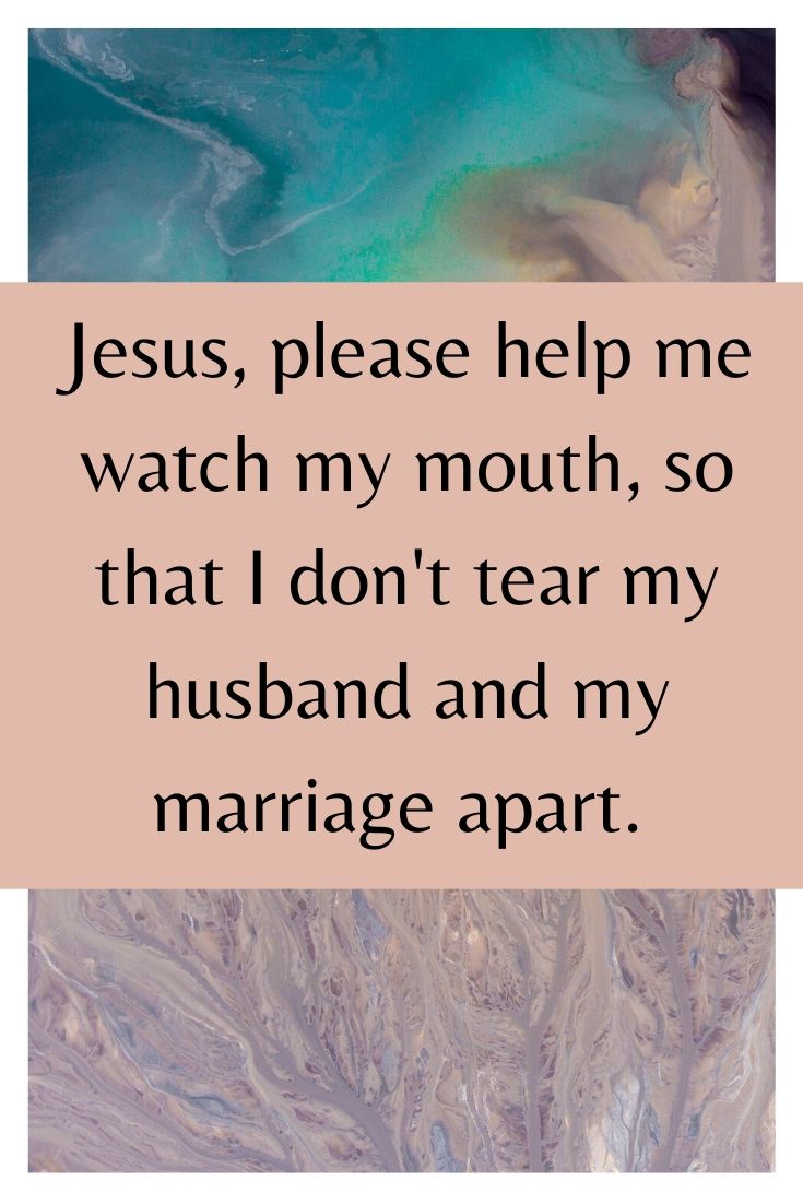 Jesus, please help me watch my mouth, so that I don't tear my husband and my marriage apart.