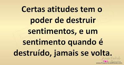 Certas atitudes tem o poder de destruir sentimentos, e um sentimento quando é destruído, jamais se volta.