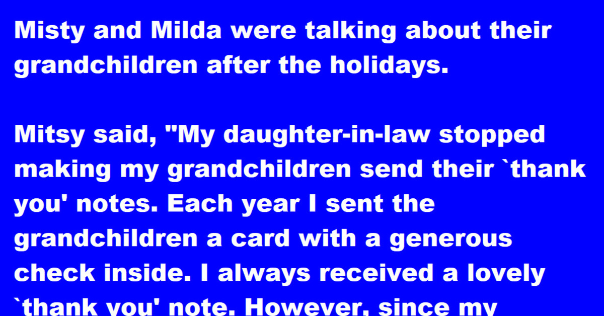 """Mitsy and Milda were talking about their grandchildren after the holidays.  Mitsy said,  """"My daughter-in-Law stopped making my grandchildren send their thank you notes. Each year I sent the grandchildren a card with a generous cheque inside. I always received a lovely thank you note.  However, since my daughter-in-Law stopped making the grandkids send thank you notes, I never hear from them.""""  Milda said,  """"My daughter-in-Law never made the grandchildren send thank you notes. I, too, send them a very generous cheque. However, for the past several years, I hear from them within a week after they receive it. In fact, they each pay me a personal visit.""""  """"Wow,"""" remarked Mitsy. """"I wish mine would do that.""""  """"You can, Mitsy, you can.""""  """"How?"""" Mitsy asked.  """"Simple,"""" Milda replied.  """"Do what I do: Don't sign the cheque"""""""