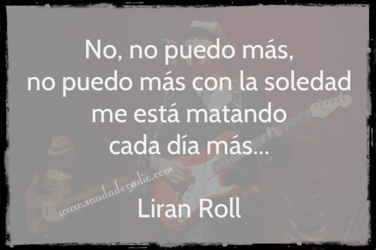 """""""No, no puedo más, no puedo más con la soledad me está matando cada día más."""" Liran Roll"""