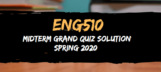ENG510 MIDTERM GRAND QUIZ SPRING 2020