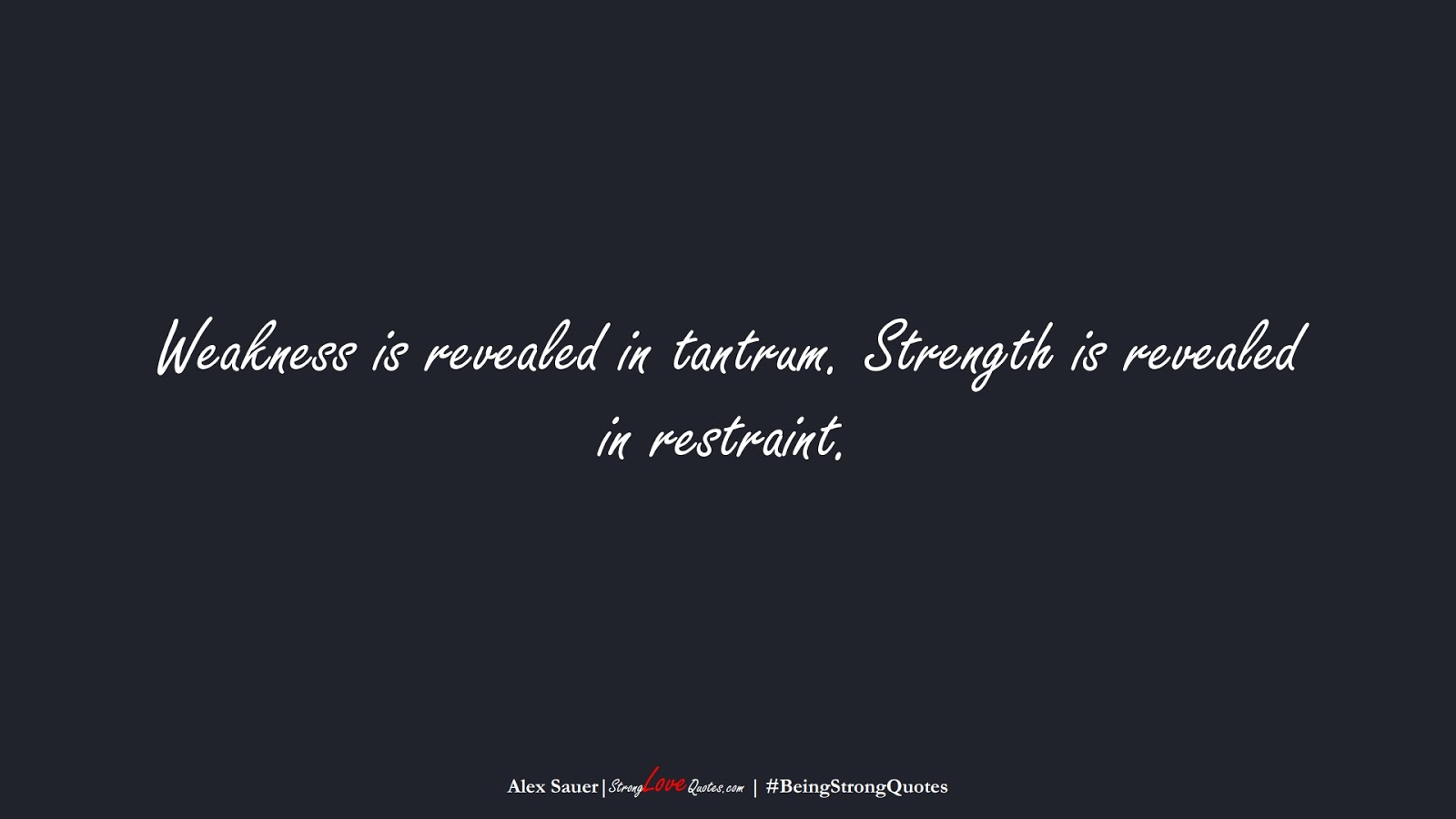 Weakness is revealed in tantrum. Strength is revealed in restraint. (Alex Sauer);  #BeingStrongQuotes