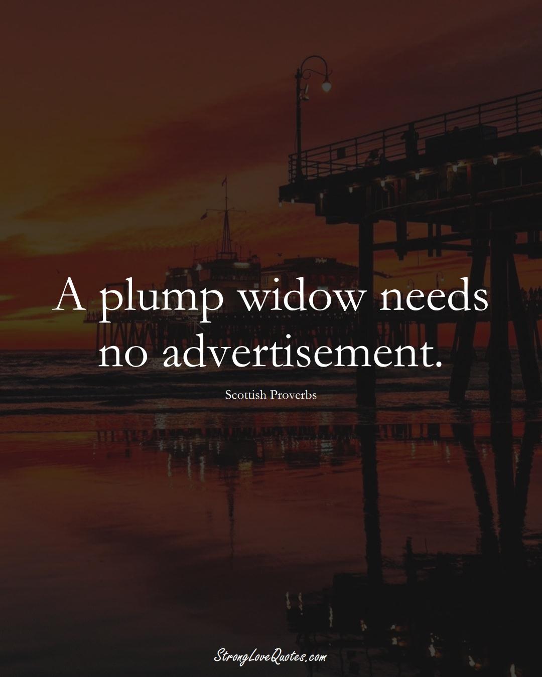 A plump widow needs no advertisement. (Scottish Sayings);  #EuropeanSayings
