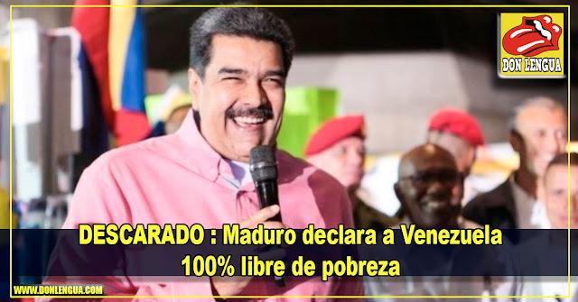 DESCARADO : Maduro declara a Venezuela 100% libre de pobreza