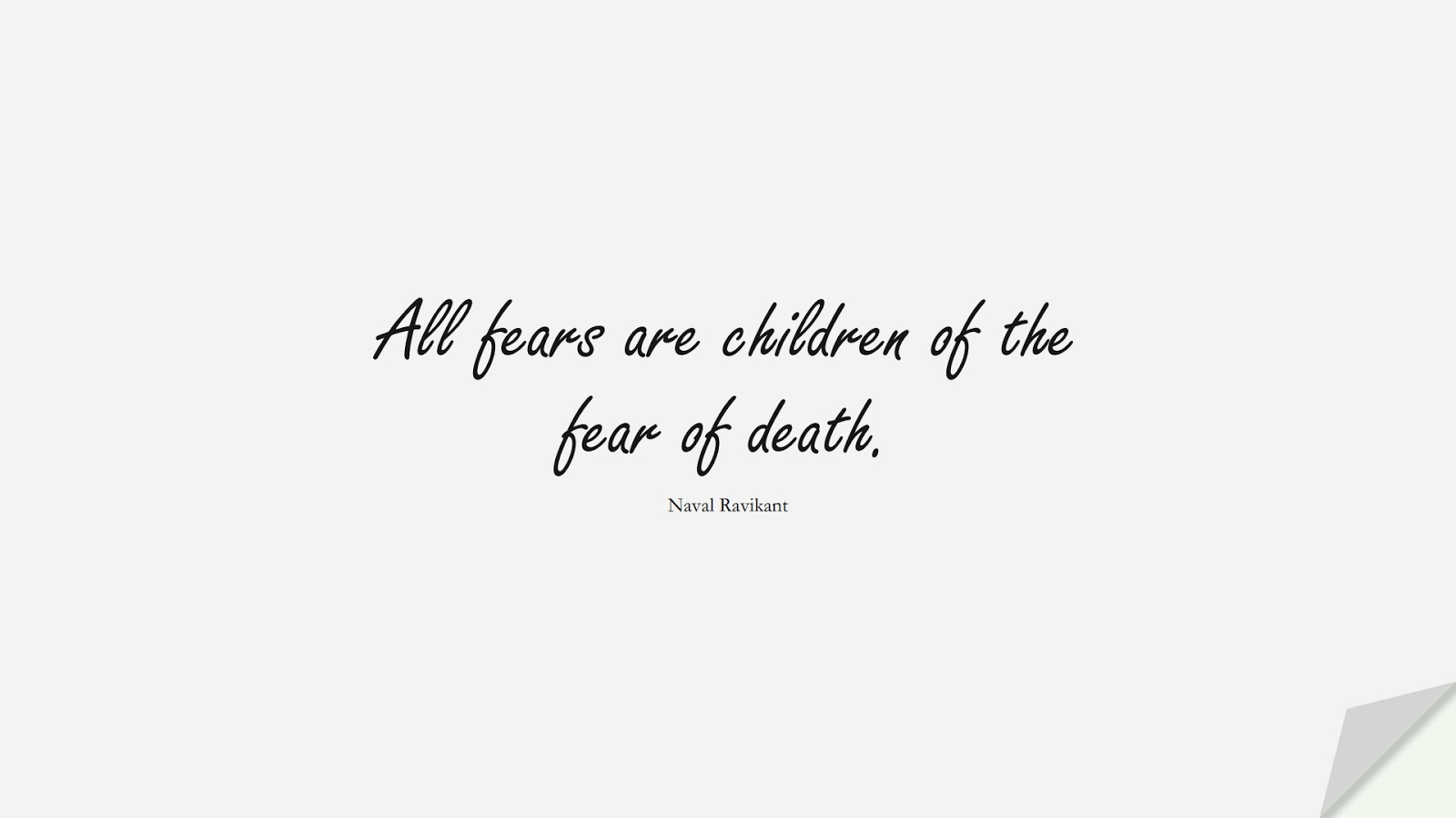 All fears are children of the fear of death. (Naval Ravikant);  #FearQuotes