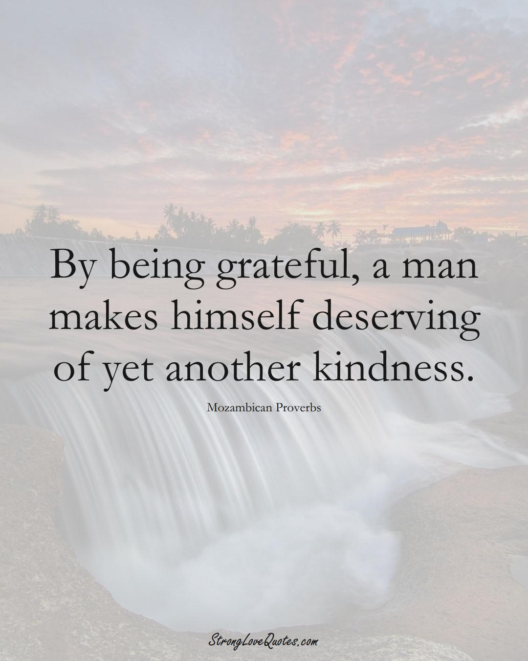 By being grateful, a man makes himself deserving of yet another kindness. (Mozambican Sayings);  #AfricanSayings