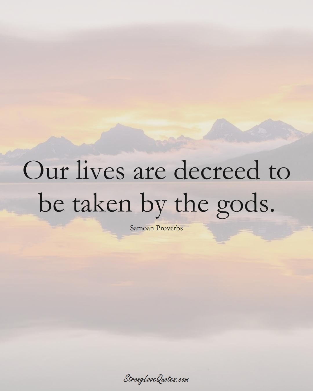 Our lives are decreed to be taken by the gods. (Samoan Sayings);  #AustralianSayings
