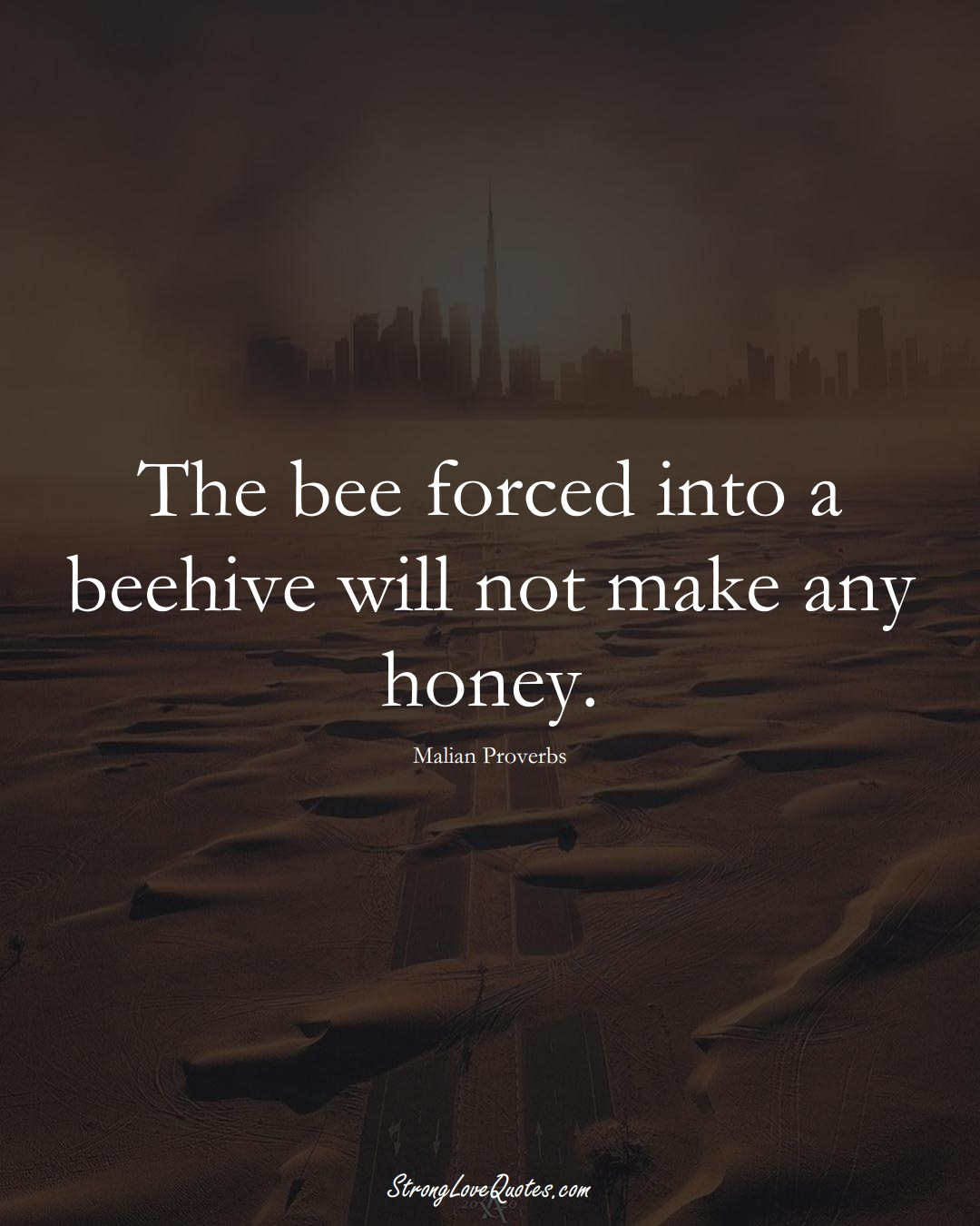 The bee forced into a beehive will not make any honey. (Malian Sayings);  #AfricanSayings