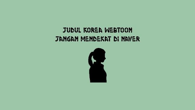 Judul Korea Webtoon Jangan Mendekat di Naver