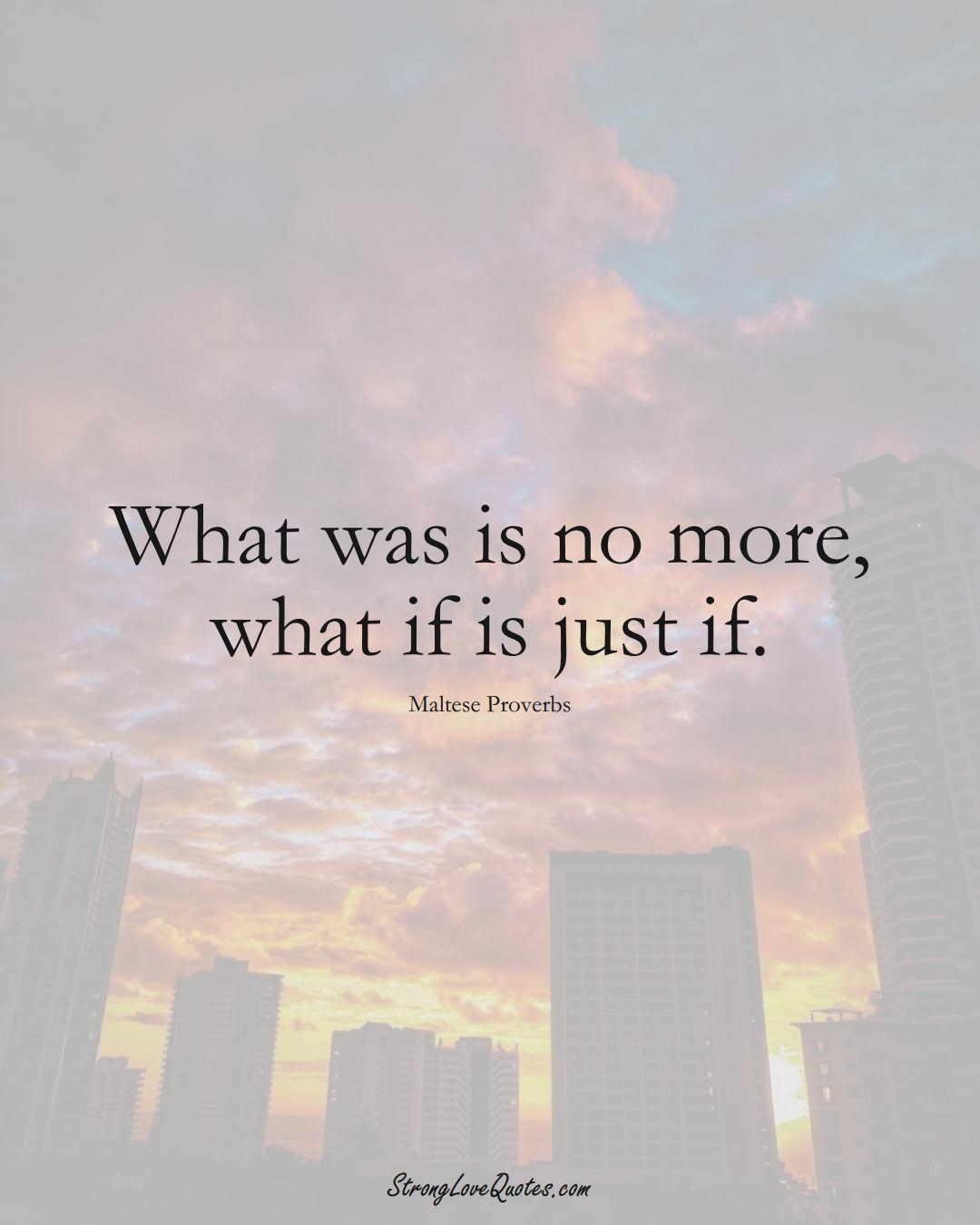 What was is no more, what if is just if. (Maltese Sayings);  #EuropeanSayings