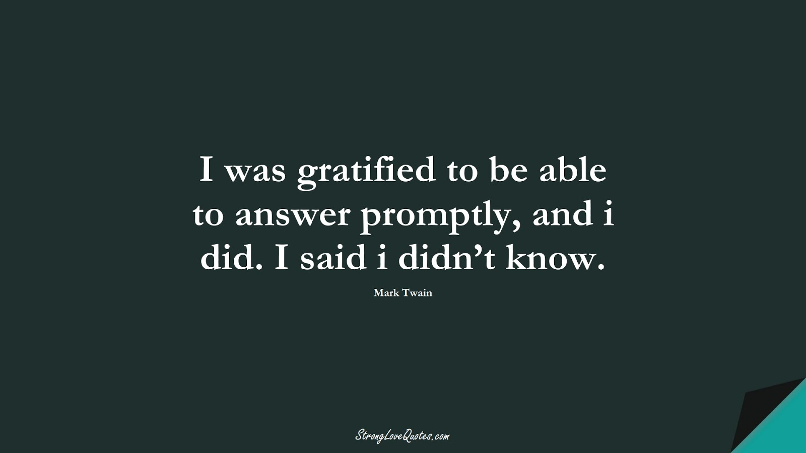 I was gratified to be able to answer promptly, and i did. I said i didn't know. (Mark Twain);  #KnowledgeQuotes