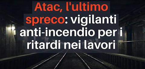 Videonotizia - Atac, l'ultimo spreco: vigilanti anti-incendio per i ritardi nei lavori