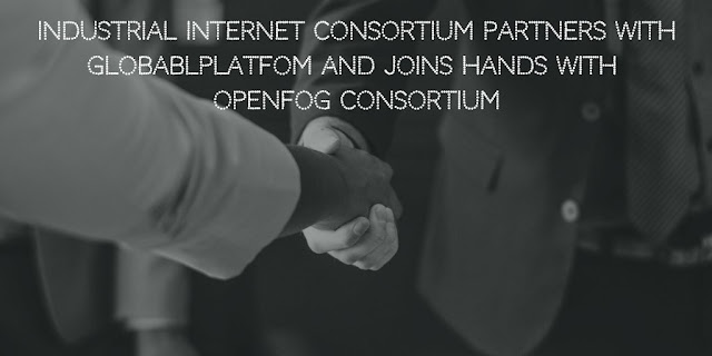 Industrial Internet Consortium partners with GlobablPlatfom and Joins hands with OpenFog Consortium