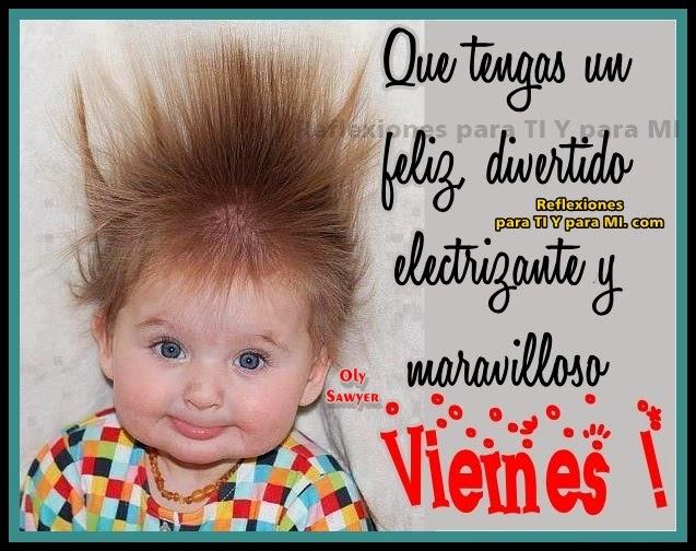 Que tengas un feliz, divertido, electrizante y maravilloso VIERNES !
