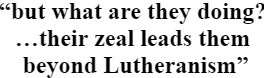 """""""but what are they doing …their zeal leads them beyond Lutheranism"""""""
