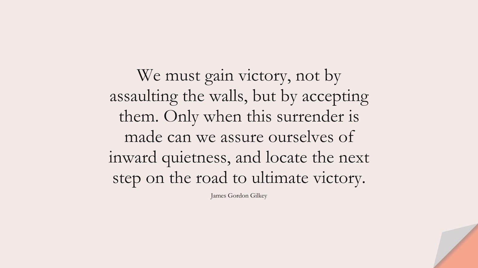 We must gain victory, not by assaulting the walls, but by accepting them. Only when this surrender is made can we assure ourselves of inward quietness, and locate the next step on the road to ultimate victory. (James Gordon Gilkey);  #BeingStrongQuotes