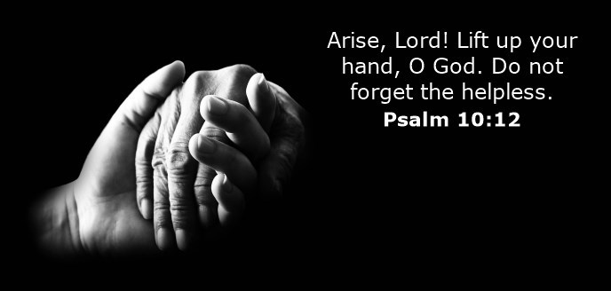 Arise, Lord! Lift up your hand, O God. Do not forget the helpless.