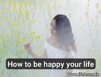अपने जीवन से खुश कैसे रहें | How to be happy your life in Hindi
