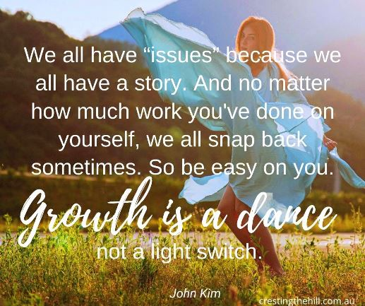 """We all have 'issues' because we all have a story. And no matter how much work you've done on yourself, we all snap back sometimes. Growth is a dance. Not a light switch."" ~John Kim"