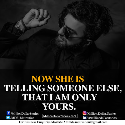 NOW SHE IS TELLING SOMEONE ELSE, THAT I AM ONLY YOURS.
