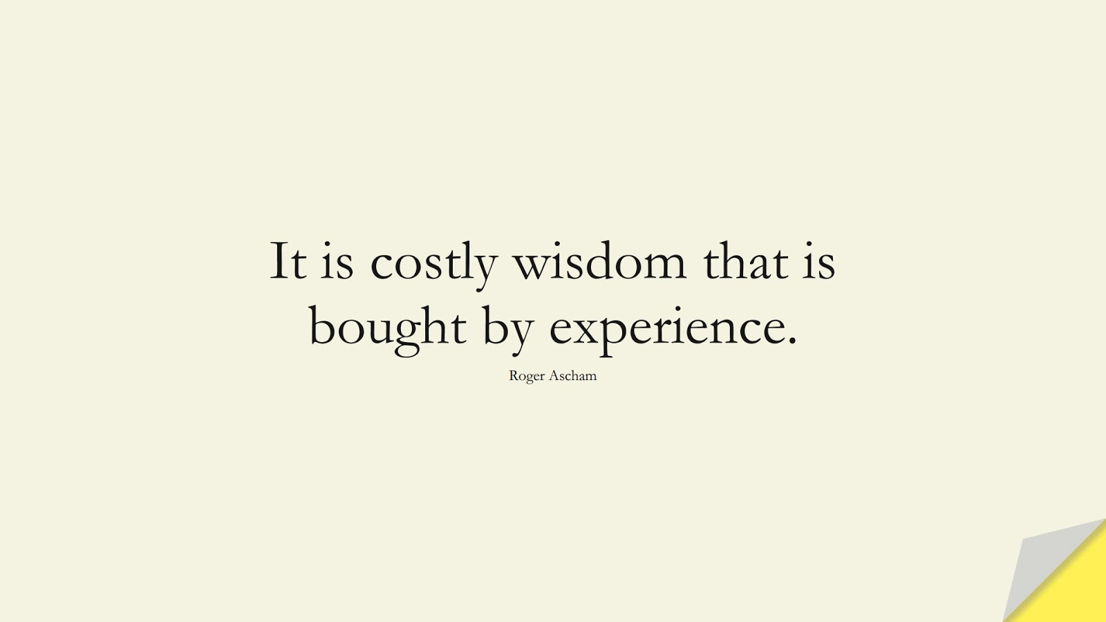It is costly wisdom that is bought by experience. (Roger Ascham);  #WordsofWisdom