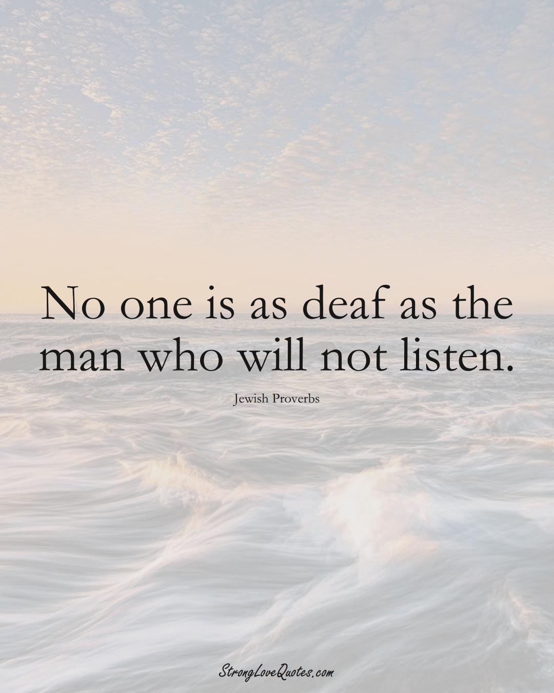No one is as deaf as the man who will not listen. (Jewish Sayings);  #aVarietyofCulturesSayings