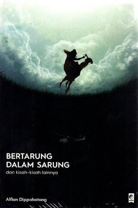 Bertarung Dalam Sarung dan Kisah-Kisah Lainnya (2019) - Alfian Dippahatang