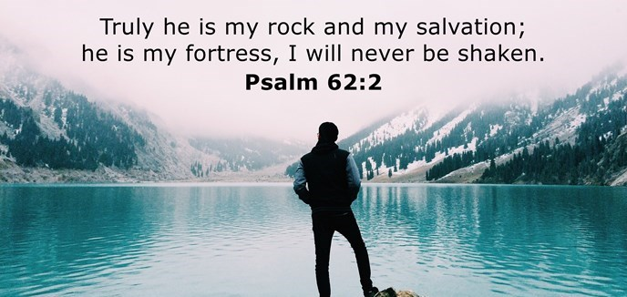 Truly he is my rock and my salvation; he is my fortress, I will never be shaken.