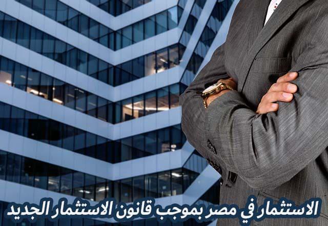 تعرف على ميزات الاستثمار في مصر بموجب قانون الاستثمار الجديد