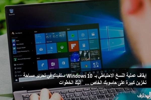 بخطوات بسيطة, إيقاف عملية النسخ الاحتياطي بـ Windows 10 ستفيدك في تحرير مساحة تخزين كبيرة على حاسوبك الخاص