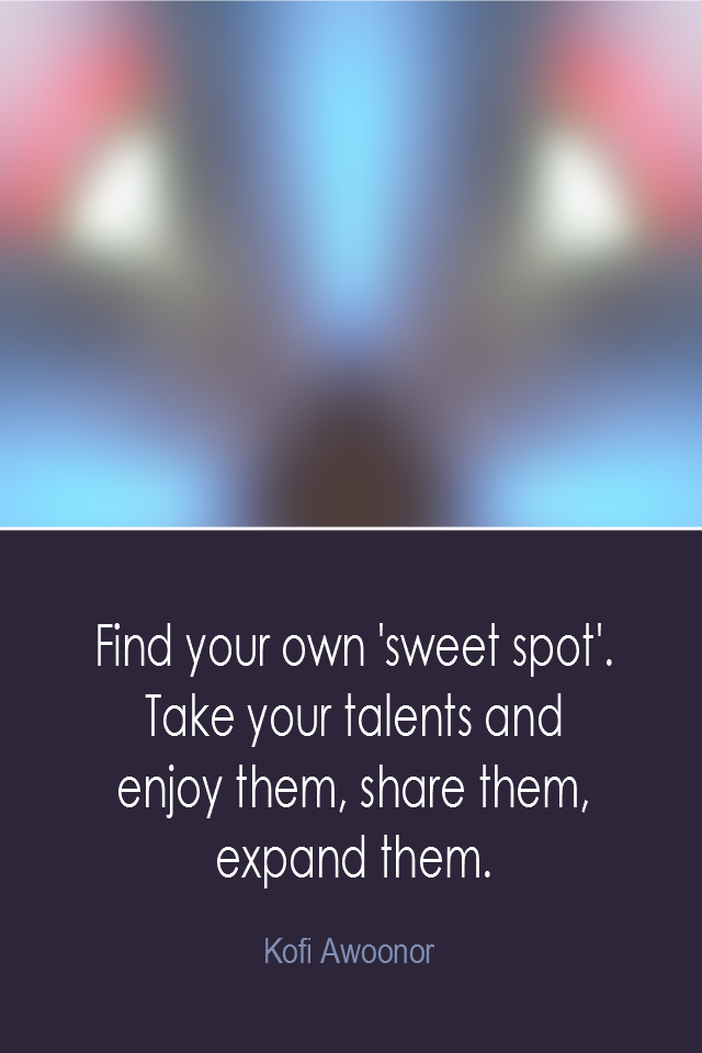 visual quote - image quotation: Find your own 'sweet spot'. Take your talents and enjoy them, share them, expand them. - Kofi Awoonor