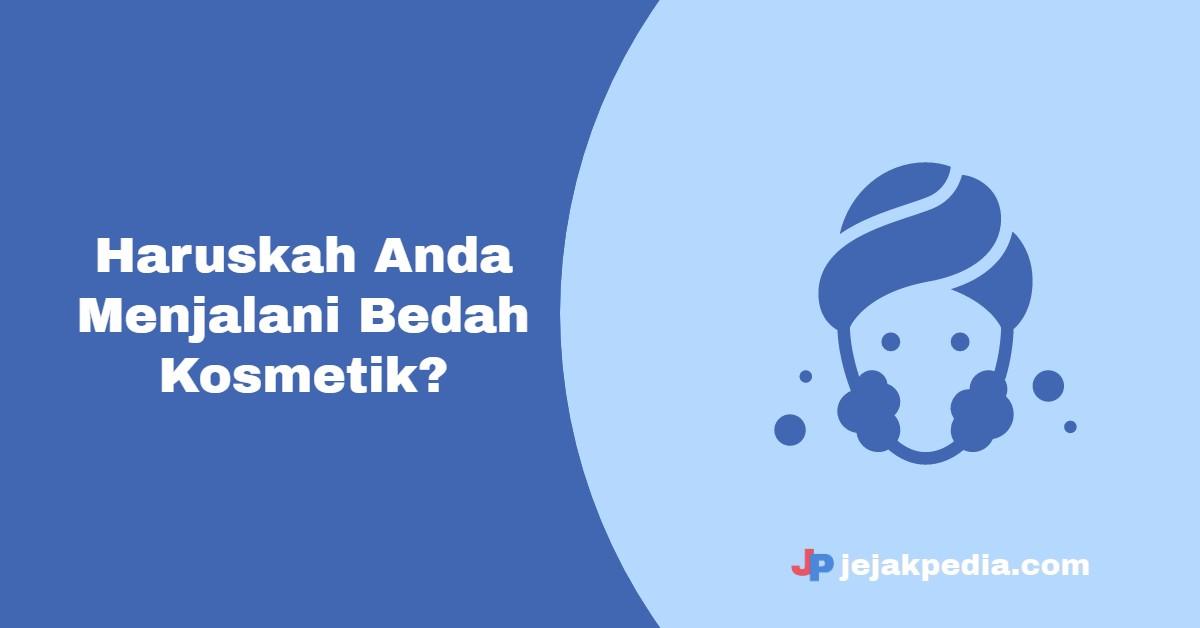Haruskah Anda Menjalani Bedah Kosmetik? - jejakpedia.com