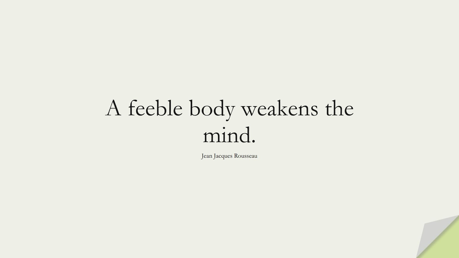 A feeble body weakens the mind. (Jean Jacques Rousseau);  #HealthQuotes