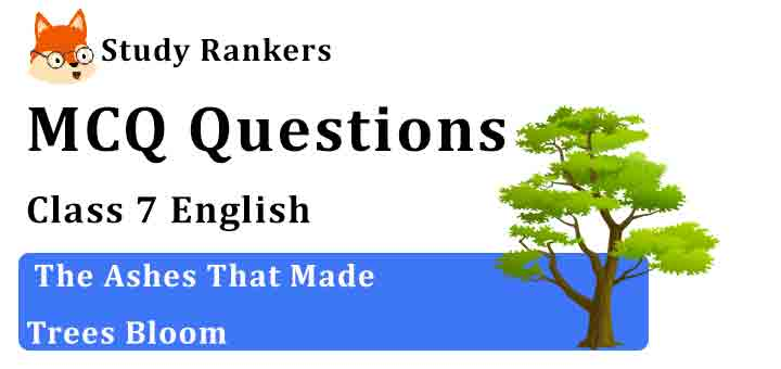 MCQ Questions for Class 7 English Chapter 4 The Ashes That Made Trees Bloom Honeycomb