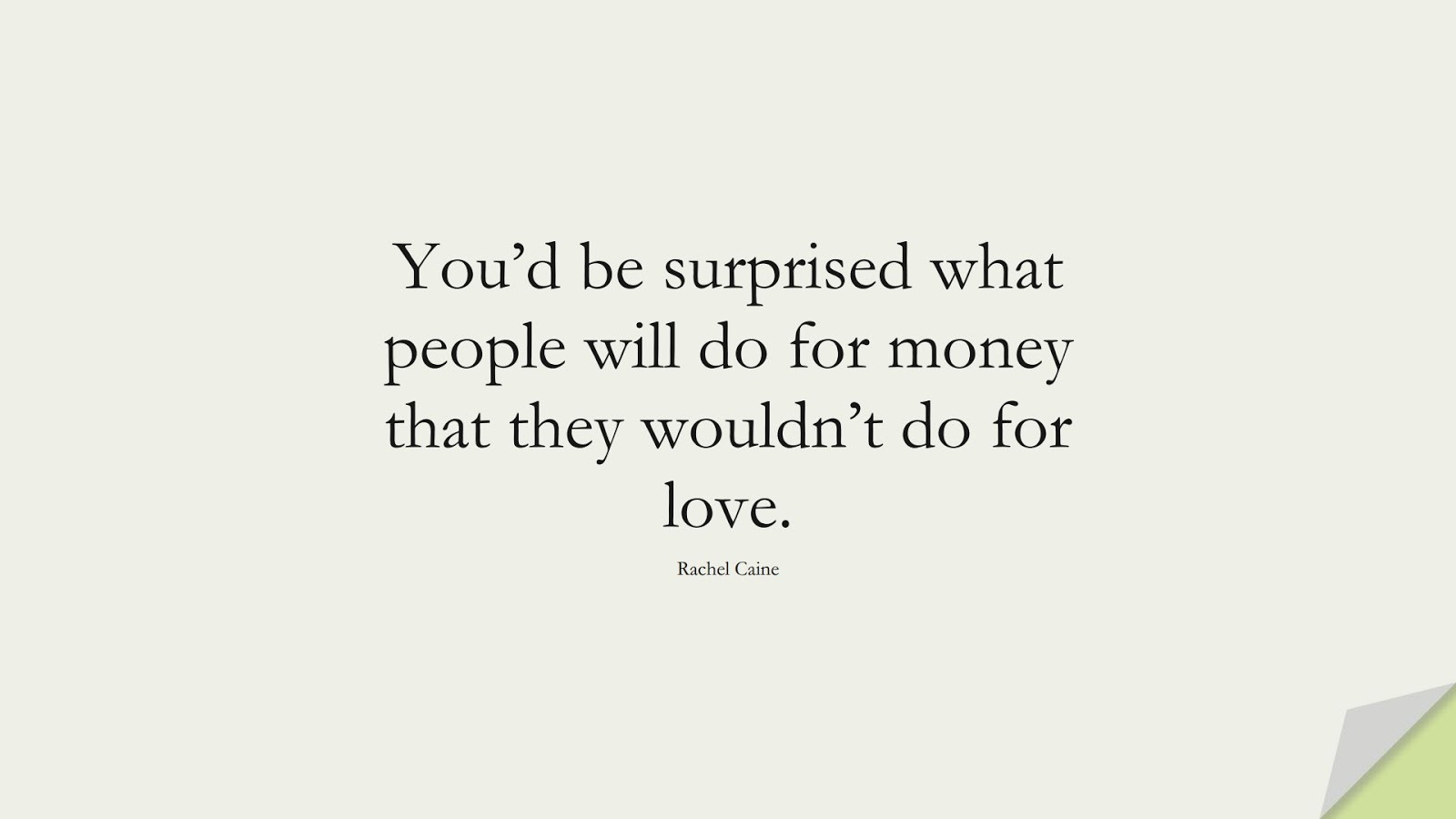 You'd be surprised what people will do for money that they wouldn't do for love. (Rachel Caine);  #MoneyQuotes