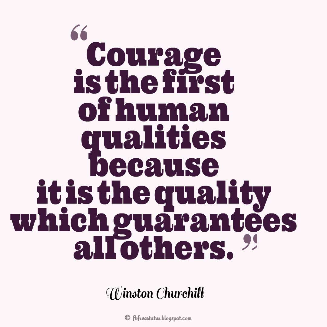 """Courage is the first of human qualities because it is the quality which guarantees all others."" – Winston Churchill, Quotes about Life"