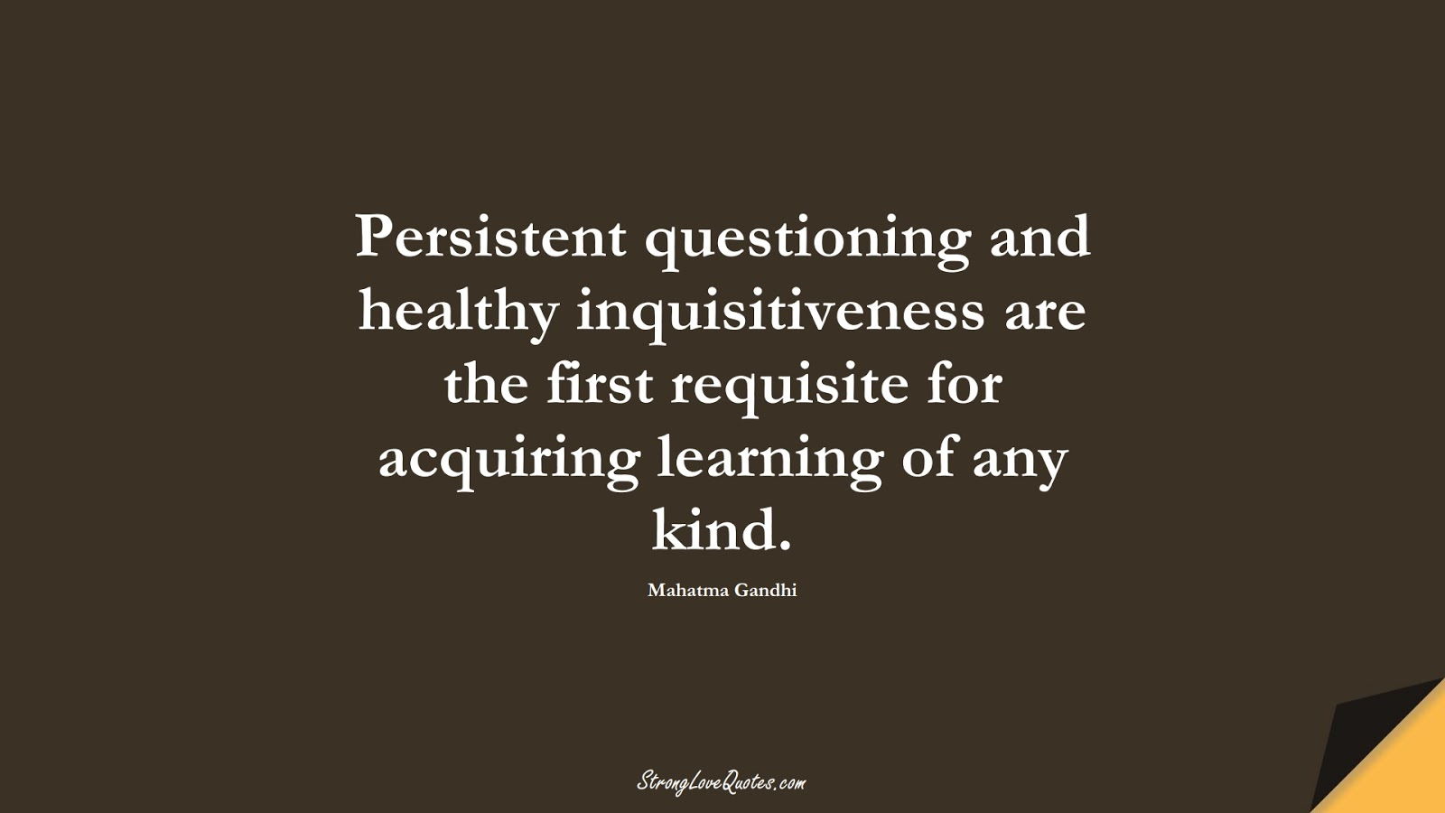 Persistent questioning and healthy inquisitiveness are the first requisite for acquiring learning of any kind. (Mahatma Gandhi);  #LearningQuotes