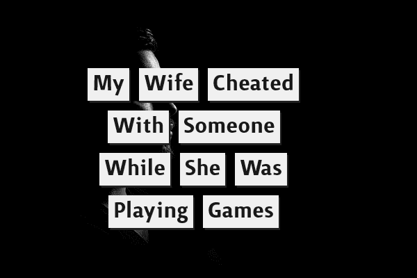 My Wife Cheated With Someone While She Was Playing Games