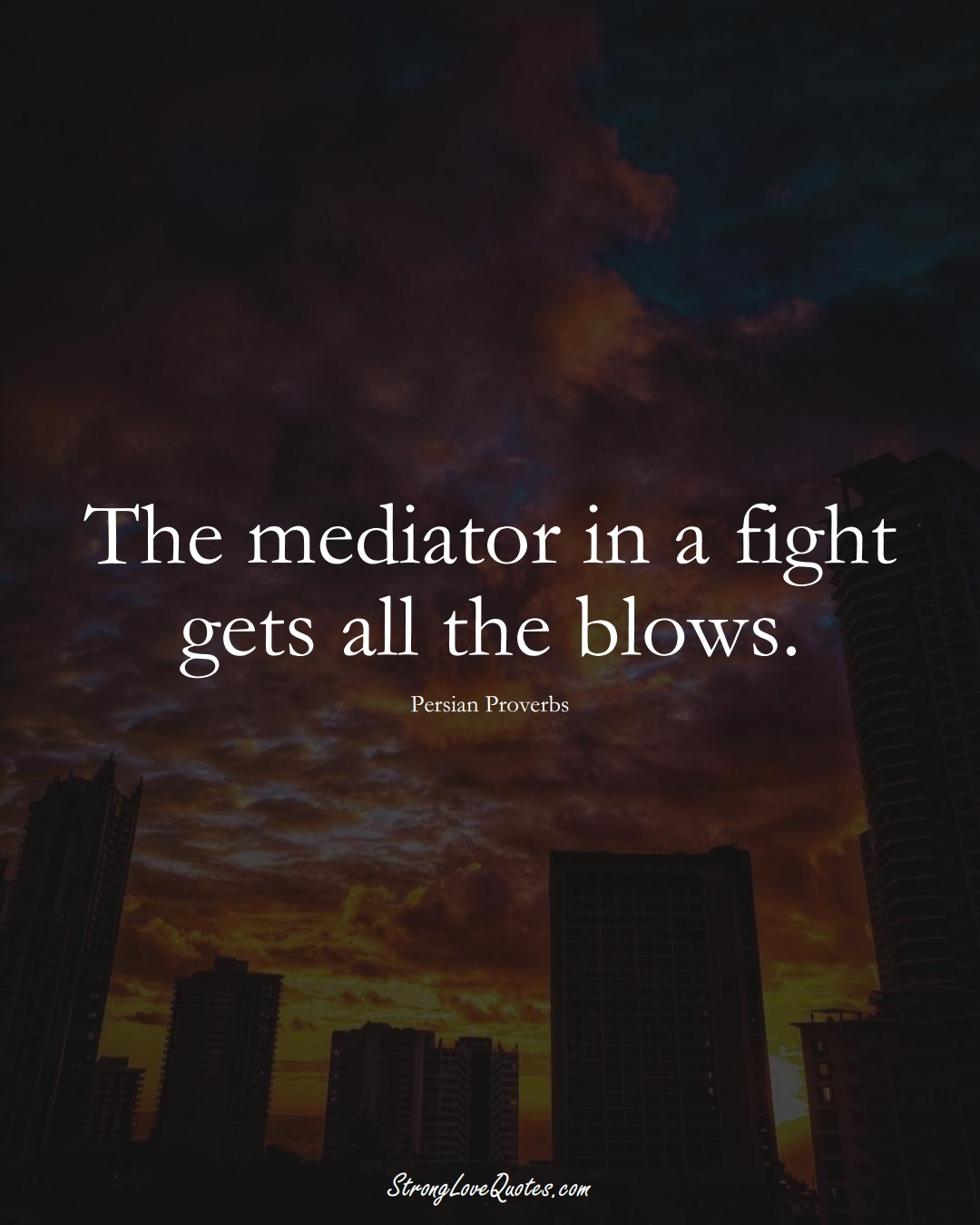 The mediator in a fight gets all the blows. (Persian Sayings);  #aVarietyofCulturesSayings