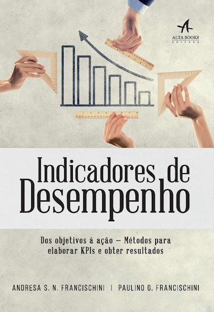 Indicadores de Desempenho Dos objetivos à ação — métodos para elabora KPIs e obter resultados - Andresa S. N. Francischini, Paulino G. Francischini.jpg