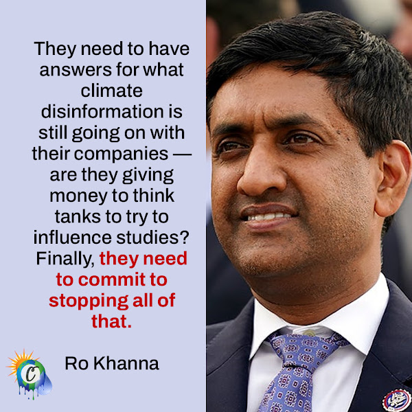 They need to have answers for what climate disinformation is still going on with their companies — are they giving money to think tanks to try to influence studies? Finally, they need to commit to stopping all of that. — Subcommittee on the Environment Chairman Ro Khanna of California