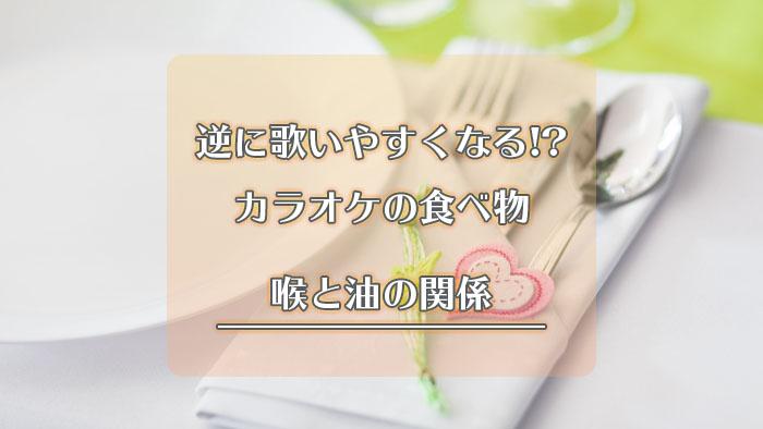 逆に歌いやすくなる!?カラオケの食べ物【喉と油の関係】