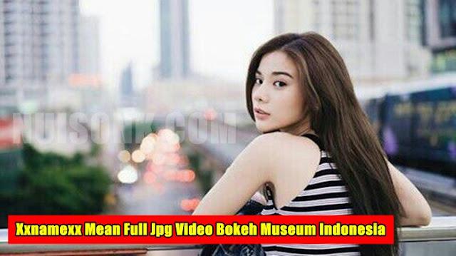 Xxnamexx Mean Full Jpg Video Bokeh Museum Indonesia Sekarang